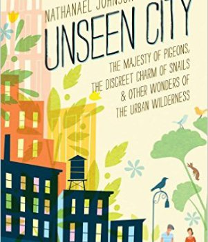 Unseen City: The Majesty of Pigeons, the Discreet Charm of Snails & Other Wonders